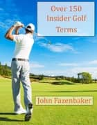 Over 150 Insider Golf Terms ebook by John Fazenbaker