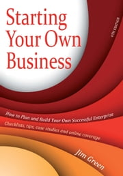 Starting Your Own Business 6th Edition - How to Plan and Build Your Own Successful Enterprise: Checklists, Tips, Case Studies and Online Coverage ebook by Jim Green