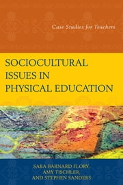Sociocultural Issues in Physical Education - Case Studies for Teachers ebook by Sara Barnard Flory,Amy Tischler,Stephen Sanders