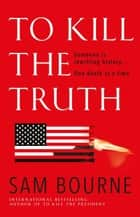 To Kill the Truth ebook by Sam Bourne