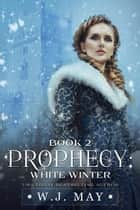 White Winter - Prophecy Series, #2 ebook by W.J. May