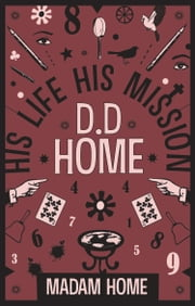 D. D. Home His Life His Mission ebook by Madam Home,Daniel Dunglas Home