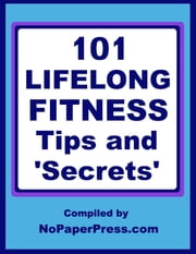 101 Lifelong Fitness Tips & Secrets ebook by NoPaperPress Staff