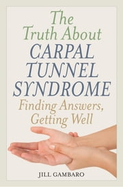 The Truth About Carpal Tunnel Syndrome - Finding Answers, Getting Well ebook by Jill Gambaro