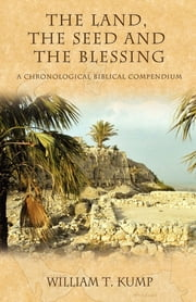 The Land, the Seed and the Blessing - A Chronological Biblical Compendium ebook by William T. Kump