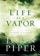 Life as a Vapor - Thirty-One Meditations for Your Faith eBook by John Piper