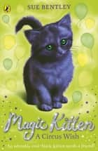 Magic Kitten: A Circus Wish ebook by Sue Bentley