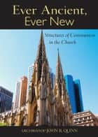 Ebook Ever Ancient, Ever New: Structures of Communion in the Church di Archbishop John R. Quinn