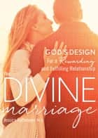 The Divine Marriage - God's Design for a Rewarding and Fulfilling Relationship ebook by Jessica Rothmeyer