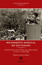 Movimiento sindical en dictadura - Fuentes para una historia del sindicalismo en Chile. 1973-1990 ebook by Rodrigo Araya