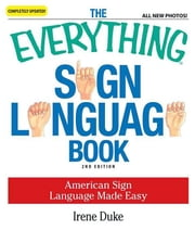 The Everything Sign Language Book: American Sign Language Made Easy... All new photos! ebook by Duke, Irene