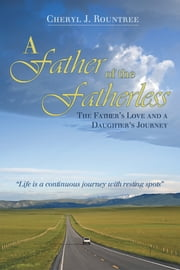 A Father of the Fatherless - The Father's Love and a Daughter's Journey ebook by Cheryl J. Rountree