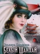 White Shanghai (Russian Edition, русский, In Russian) ebook by Эльвира Барякина, Elvira Baryakina