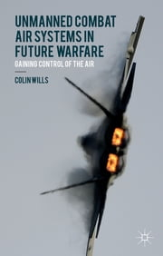 Unmanned Combat Air Systems in Future Warfare - Gaining Control of the Air ebook by Colin Wills