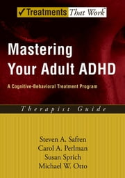 Mastering Your Adult ADHD - A Cognitive-Behavioral Treatment Program ebook by Steven A. Safren,Carol A. Perlman,Susan Sprich,Michael W. Otto