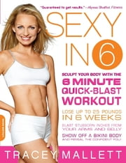 Sexy in 6 - Sculpt Your Body with the 6 Minute Quick-Blast Workout ebook by Tracey Mallett
