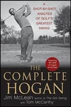 The Complete Hogan - A Shot-by-Shot Analysis of Golf's Greatest Swing ebook by Jim McLean, Tom McCarthy