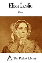 Works of Eliza Leslie ebook by Eliza Leslie