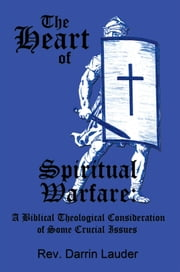 The Heart of Spiritual Warfare: - A Biblical Theological Consideration of Some Crucial Issues ebook by Rev. Darrin Lauder