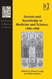 Secrets and Knowledge in Medicine and Science, 1500–1800 ebook by Professor Alisha Rankin,Ms Elaine Leong,Dr Andrew Cunningham,Professor Ole Peter Grell
