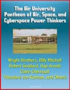 The Air University Pantheon of Air, Space, and Cyberspace Power Thinkers: Wright Brothers, Billy Mitchell, Robert Goddard, Hap Arnold, Claire Chennault, Theodore von Karman, and Others ebook by
