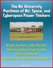 The Air University Pantheon of Air, Space, and Cyberspace Power Thinkers: Wright Brothers, Billy Mitchell, Robert Goddard, Hap Arnold, Claire Chennault, Theodore von Karman, and Others ebook by Progressive Management