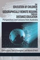 The Education of Children in Geographically Remote Regions Through Distance Education ebook by Tom O'Donoghue, Elaine Lopes, Marnie O'Neill