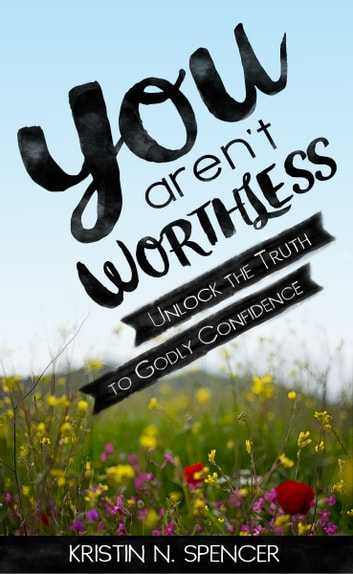 You Aren't Worthless - Unlock the Truth to Godly Confidence ebook by Kristin N. Spencer