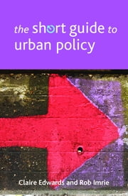 The short guide to urban policy ebook by Claire Edwards,Rob Imrie