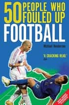 50 People Who Fouled Up Football ebook by Michael Henderson