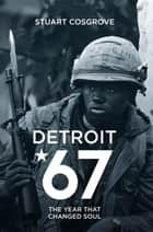 Detroit 67: The Year That Changed Soul ebook by Stuart Cosgrove