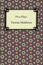 Five Plays (The Revenger's Tragedy and Other Plays) ebook by Thomas Middleton