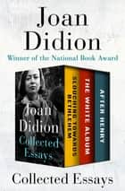Collected Essays - Slouching Towards Bethlehem, The White Album, and After Henry ebook by Joan Didion