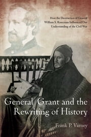 General Grant and the Rewriting of History - How the Destruction of General William S. Rosecrans Influenced Our Understanding of the Civil War ebook by Frank Varney