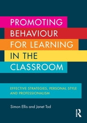 Promoting Behaviour for Learning in the Classroom - Effective strategies, personal style and professionalism ebook by Simon Ellis,Janet Tod