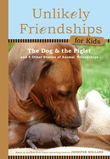 Unlikely Friendships for Kids: The Dog & the Piglet - And Four Other Stories of Animal Friendships ebook by Jennifer S. Holland
