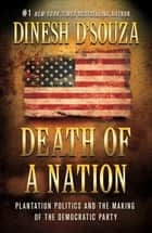 Death of a Nation - Plantation Politics and the Making of the Democratic Party ebook by Dinesh D'Souza