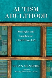 Autism Adulthood - Strategies and Insights for a Fulfilling Life ebook by Susan Senator,John Elder Robison