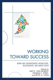 Working Toward Success - Board and Superintendent Interactions, Relationships, and Hiring Issues ebook by Amy E. Van Deuren,Thomas F. Evert,Bette A. Lang
