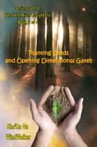 Planting Seeds and Opening Dimensional Gates ebook by Sha'Ra On WindWalker
