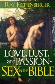 Love, Lust and Passion- Sex in the Bible ebook by Ray Eichenberger