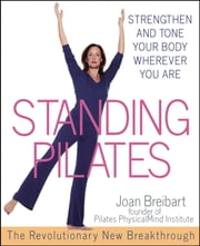 Standing Pilates - Strengthen and Tone Your Body Wherever You Are ebook by Joan Breibart