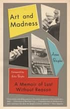 Art and Madness - A Memoir of Lust Without Reason ebook by Anne Roiphe