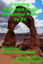 Camping the Grand Circle of National Parks ebook by Donald Bates-Brands