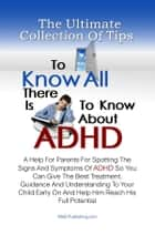 The Ultimate Collection Of Tips To Know All There Is To Know About ADHD - A Help For Parents For Spotting The Signs And Symptoms Of ADHD So You Can Give The Best Treatment, Guidance And Understanding To Your Child Early On And Help Him Reach His Full Potential ebook by KMS Publishing