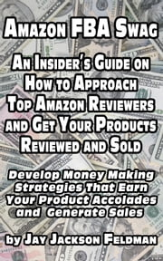 Amazon FBA Swag: An Insider's Guide on How to Approach Top Amazon Reviewers and Get Your Products Reviewed and Sold - Develop Money Making Strategies That Earn Your Product Accolades and Generate Sales ebook by Jay Jackson Feldman
