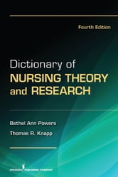 Dictionary of Nursing Theory and Research - Fourth Edition ebook by Dr. Bethel Ann Powers, RN, PhD,Dr. Thomas Knapp, EdD