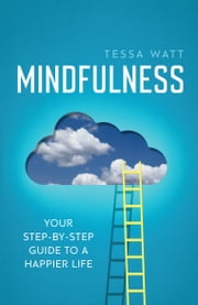 Mindfulness - Your step-by-step guide to a happier life ebook by Tessa Watt