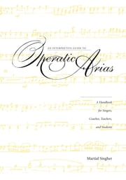 An Interpretive Guide to Operatic Arias - A Handbook for Singers, Coaches, Teachers, and Students ebook by Martial Singher