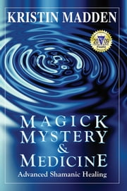 Magick, Mystery & Medicine: Advanced Shamanic Healing ebook by Kristin Madden
